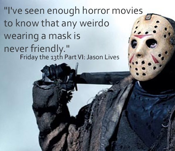 "Jason Vorhees picture with movie quote, ""I've seen enough horror movies to know that any weirdo wearing a mask is never friendly."""